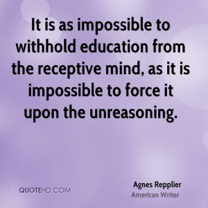 It is as impossible to withhold education from the receptive mind, as ...