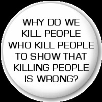 Do We Kill People Who Kill People To Show That Killing People Is Wrong ...
