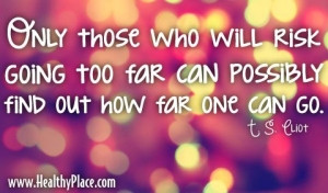 Quote: Only those whowill risk going too far can possibly find out how ...
