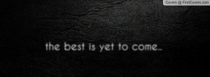 the best is yet to come Profile Facebook Covers