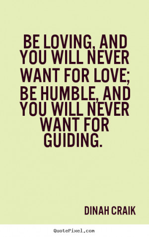 ... want for love; be humble, and you will never want for guiding