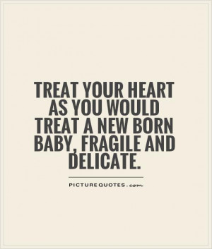 ... you would treat a new born baby, fragile and delicate Picture Quote #1
