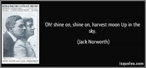 Oh! shine on, shine on, harvest moon Up in the sky. - Jack Norworth