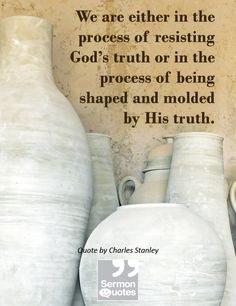 ... process of being shaped and molded by His truth. — Charles Stanley