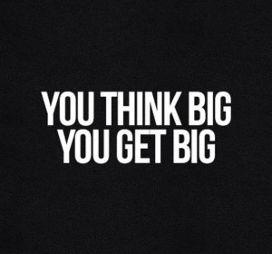 You think big, you get big