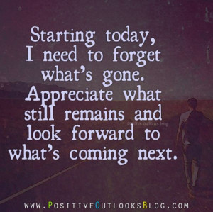 Starting today, I need to forget what's gone. Appreciate what still ...