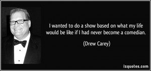 ... my life would be like if I had never become a comedian. - Drew Carey