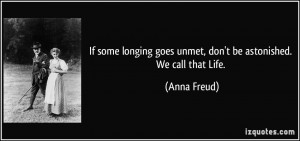 If some longing goes unmet, don't be astonished. We call that Life ...