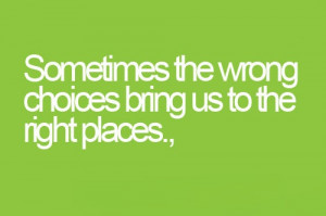 Sometimes the wrong choices- Life Quotes