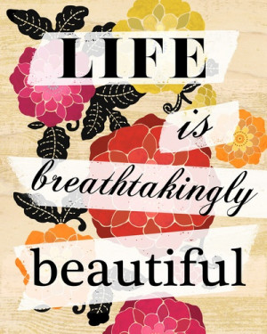 Life is breathtakingly beautiful