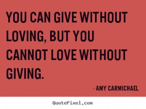 ... You can give without loving, but you cannot love without giving