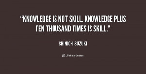 ... Knowledge is not skill. Knowledge plus ten thousand times is skill