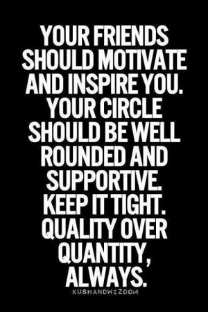 friends should motivate and inspire you. Your circle should be well ...