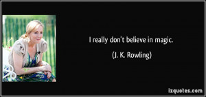 really don't believe in magic. - J. K. Rowling