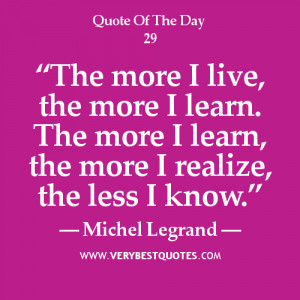 Learning Quote Of The Day 1/18/2013: The more I live, the more I learn