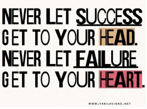 Never let success get to your head. Never let failure get to your ...