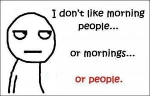 Morning people get on my nerves.