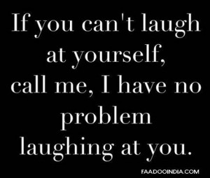 If you can't laugh at yourself. Call me, I have no problem laughing at ...