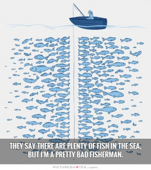 ... of fish in the sea, but I'm a pretty bad fisherman. Picture Quote #1