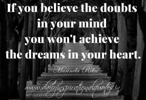 ... your mind you won't achieve the dreams in your heart. ~ Marinela Reka