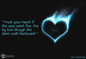 ... heart if the seas catch fire, live by love though the stars walk