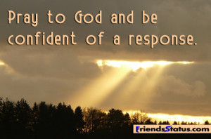 Pray to God and be confident of a response.