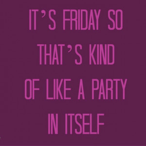 Its friday so thats kind of like a party in itself