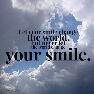 ... your smile change the world, but never let the world change your smile