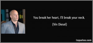 You break her heart, I'll break your neck. - Vin Diesel
