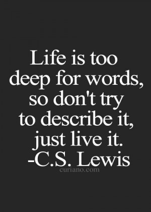 ... deep for words, so don't try to describe it, just live it.~ C.S. Lewis
