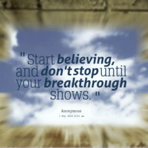start believing and don t stop until your breakthrough shows quotes ...