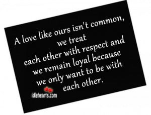love like ours isn't common, we treat each other with respect and ...