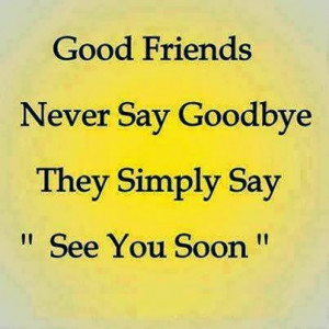 Good Friends Never Say Goodbye They Simple Say See You Soon