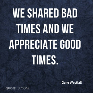 We shared bad times and we appreciate good times.