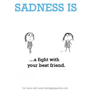 Sadness is, a fight with best friend.
