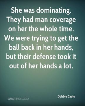 She was dominating. They had man coverage on her the whole time. We ...