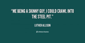 Me being a skinny guy, I could crawl into the steel pit.""