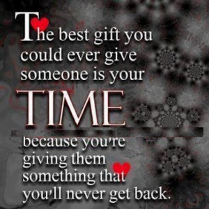 The Best Gift You Could Ever Give Someone Is Your Time.