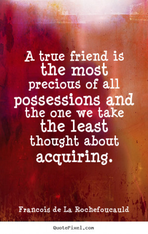 true friend is the most precious of all possessions and the one we ...