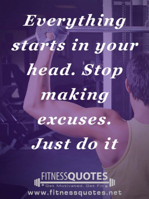 Everything starts in your head. Stop making excuses. Just do it