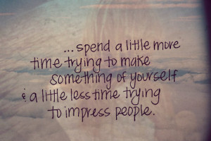 =http://www.quotes99.com/a-little-less-time-trying-to-impress-people ...