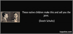 ... native children make this and sell you the joint. - Dutch Schultz