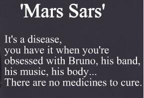 MARS SARS; I have it *__* save me!! Bruno only of course lol