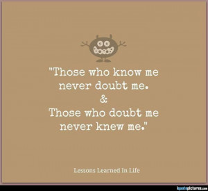 Those who know me never doubt me. Those who doubt me never knew me.