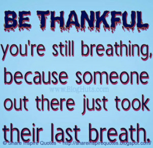 Be thankful you're still breathing, because someone out there just ...
