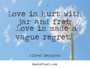 ... jar and fret; love is made a vague regret. Alfred Tennyson love quotes