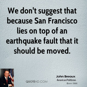 don't suggest that because San Francisco lies on top of an earthquake ...