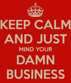 Keep calm and just mind your own damn business .!!!! More