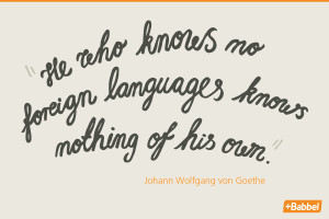 """... languages knows nothing of his own."""" Johann Wolfgang von Goethe"""