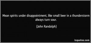 ... , like small beer in a thunderstorm always turn sour. - John Randolph